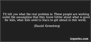 quote-i-ll-tell-you-what-the-real-problem-is-these-people-are-working-under-the-assumption-that-they-daniel-greenberg-75214